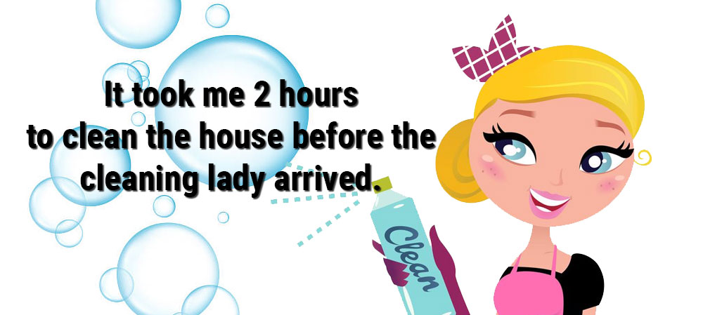 It took me 2 hours to clean the house before the cleaning lady arrived